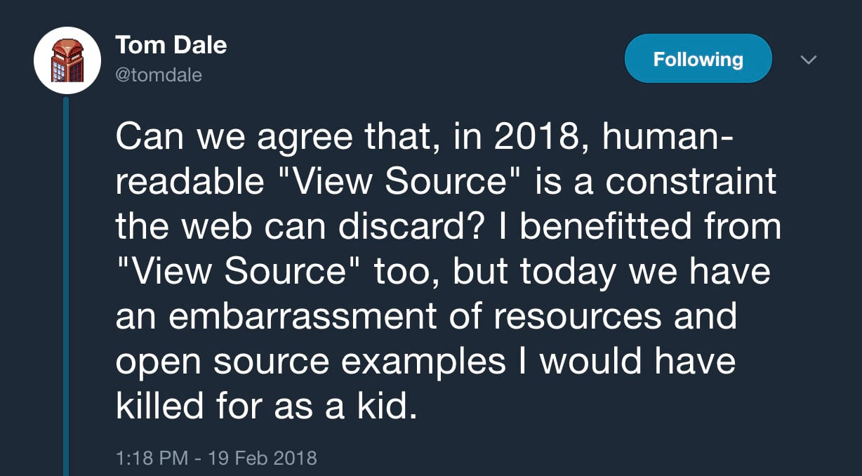 "Can we agree that, in 2018, human-readable ""View Source"" is a constraint the web can discard? I benefitted from ""View Source"" too, but today we have an embarrassment of resources and open source examples I would have killed for as a kid."