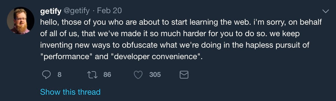 "Hello, those of you who are about to start learning the web. i'm sorry, on behalf of all of us, that we've made it so much harder for you to do so. we keep inventing new ways to obfuscate what we're doing in the hapless pursuit of ""performance"" and ""developer convenience""."